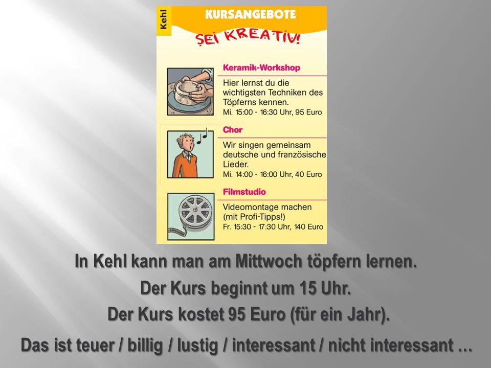 In Kehl kann man am Mittwoch töpfern lernen. Der Kurs kostet 95 Euro (für ein Jahr). Das ist teuer / billig / lustig / interessant / nicht interessant