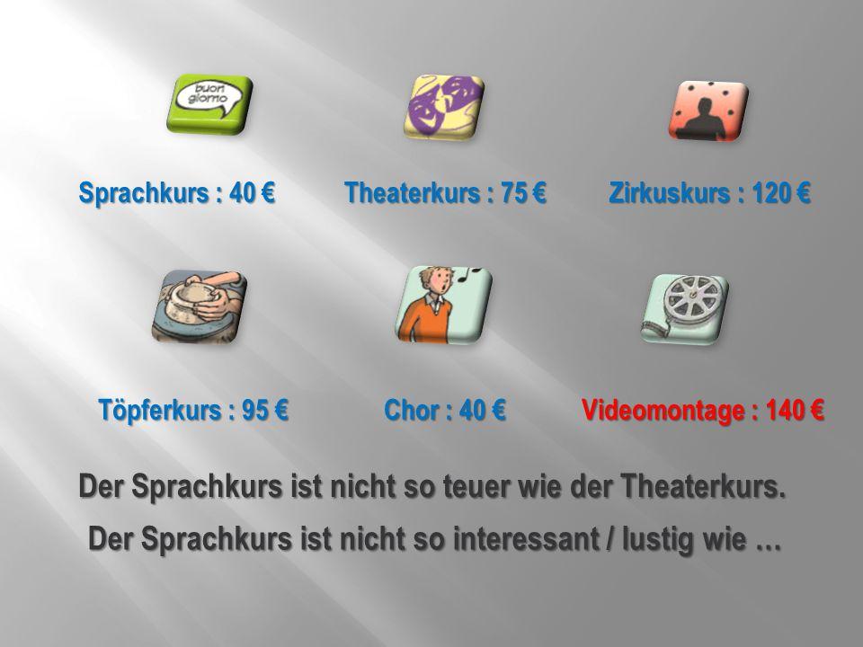 Sprachkurs : 40 € Theaterkurs : 75 € Zirkuskurs : 120 € Töpferkurs : 95 € Chor : 40 € Videomontage : 140 € Der Sprachkurs ist nicht so teuer wie der T