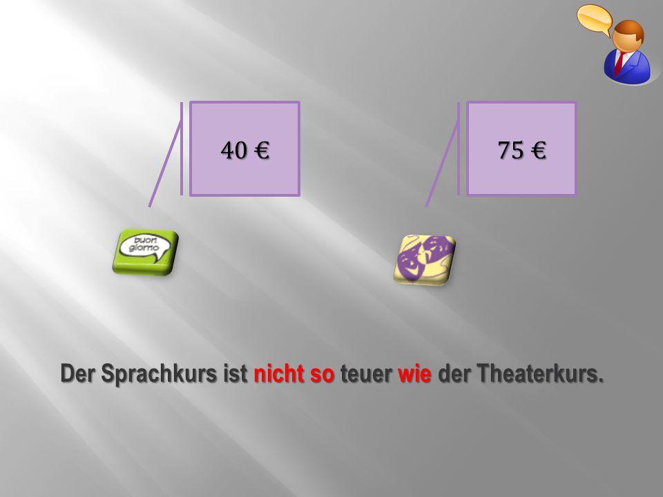 40 € 75 € Der Sprachkurs ist nicht so teuer wie der Theaterkurs.