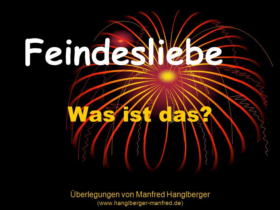 Feindesliebe Was ist das? Überlegungen von Manfred Hanglberger (www.hanglberger-manfred.de)