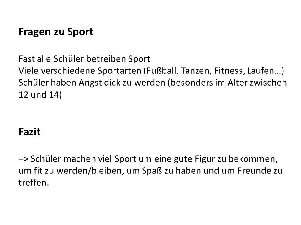 Fragen zu Sport Fast alle Schüler betreiben Sport Viele verschiedene Sportarten (Fußball, Tanzen, Fitness, Laufen…) Schüler haben Angst dick zu werden