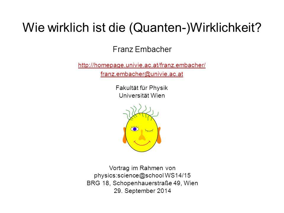 Wie wirklich ist die (Quanten-)Wirklichkeit? Franz Embacher Vortrag im Rahmen von physics:science@school WS14/15 BRG 18, Schopenhauerstraße 49, Wien 2