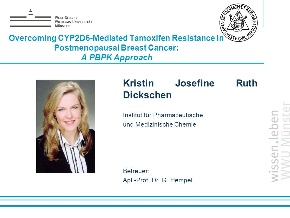 Name: der Referentin / des Referenten Overcoming CYP2D6-Mediated Tamoxifen Resistance in Postmenopausal Breast Cancer: A PBPK Approach Kristin Josefine Ruth Dickschen Institut für Pharmazeutische und Medizinische Chemie Betreuer: Apl.-Prof.