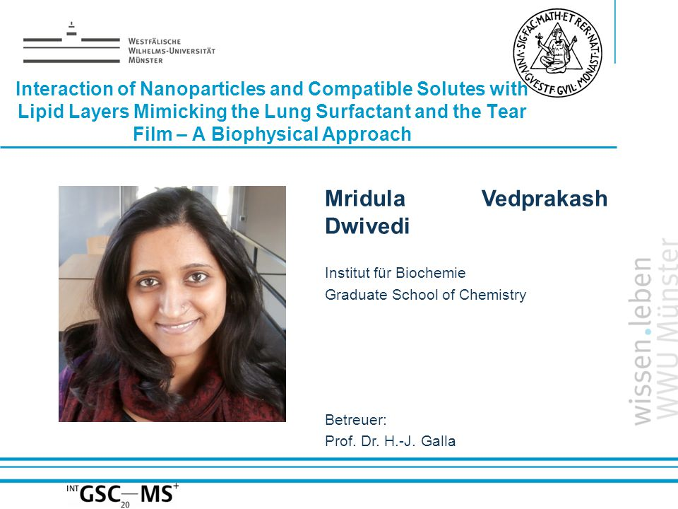 Name: der Referentin / des Referenten Interaction of Nanoparticles and Compatible Solutes with Lipid Layers Mimicking the Lung Surfactant and the Tear Film – A Biophysical Approach Mridula Vedprakash Dwivedi Institut für Biochemie Graduate School of Chemistry Betreuer: Prof.