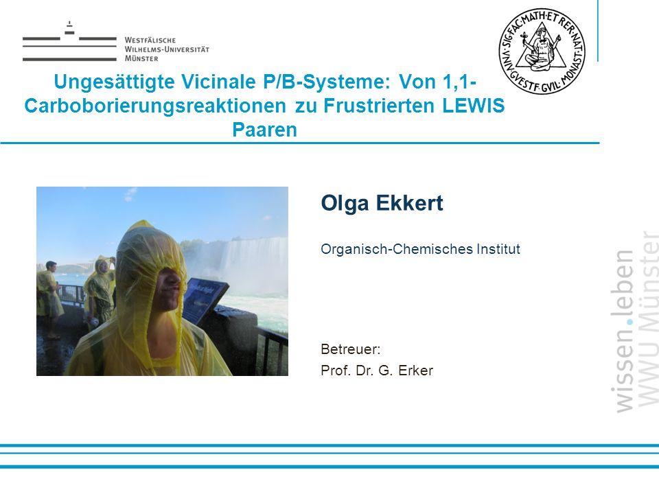 Name: der Referentin / des Referenten Ungesättigte Vicinale P/B-Systeme: Von 1,1- Carboborierungsreaktionen zu Frustrierten LEWIS Paaren Olga Ekkert O