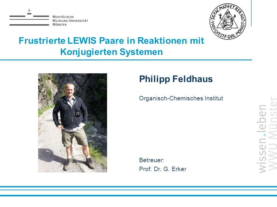 Name: der Referentin / des Referenten Frustrierte LEWIS Paare in Reaktionen mit Konjugierten Systemen Philipp Feldhaus Organisch-Chemisches Institut B