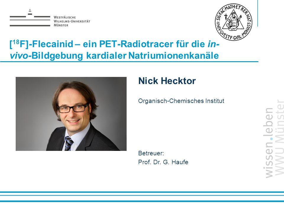 Name: der Referentin / des Referenten [ 18 F]-Flecainid – ein PET-Radiotracer für die in- vivo-Bildgebung kardialer Natriumionenkanäle Nick Hecktor Or