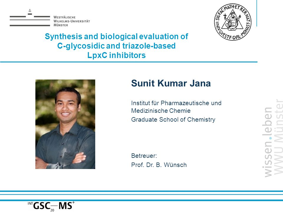 Name: der Referentin / des Referenten Synthesis and biological evaluation of C-glycosidic and triazole-based LpxC inhibitors Sunit Kumar Jana Institut für Pharmazeutische und Medizinische Chemie Graduate School of Chemistry Betreuer: Prof.