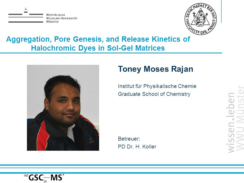 Name: der Referentin / des Referenten Aggregation, Pore Genesis, and Release Kinetics of Halochromic Dyes in Sol-Gel Matrices Toney Moses Rajan Institut für Physikalische Chemie Graduate School of Chemistry Betreuer: PD Dr.