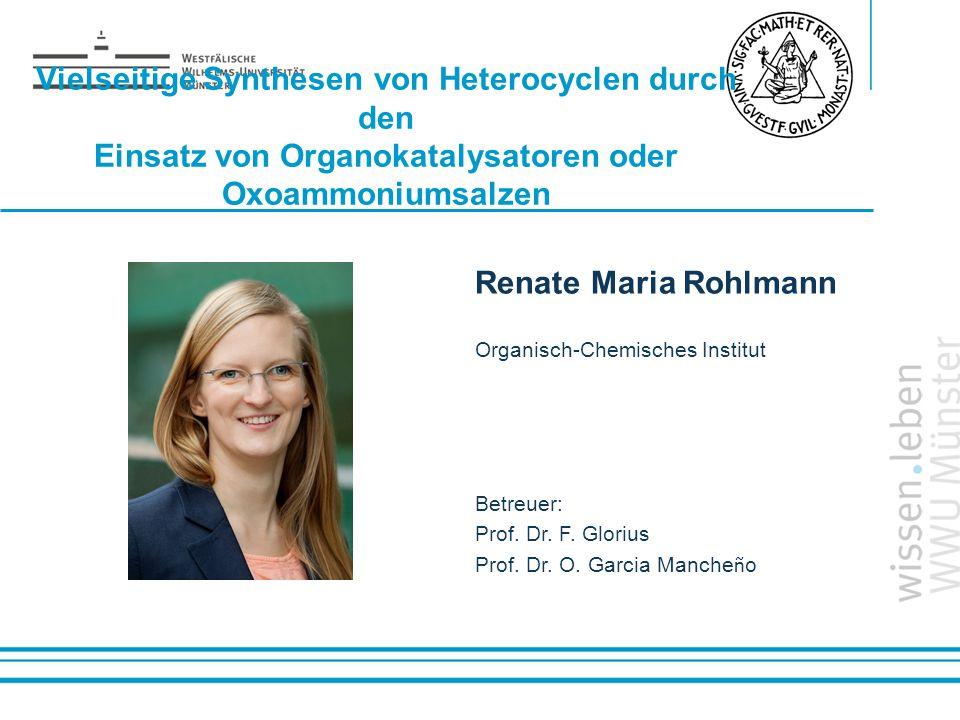 Name: der Referentin / des Referenten Vielseitige Synthesen von Heterocyclen durch den Einsatz von Organokatalysatoren oder Oxoammoniumsalzen Renate M