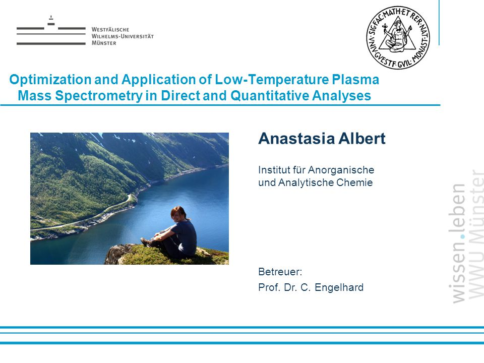 Name: der Referentin / des Referenten Optimization and Application of Low-Temperature Plasma Mass Spectrometry in Direct and Quantitative Analyses Anastasia Albert Institut für Anorganische und Analytische Chemie Betreuer: Prof.