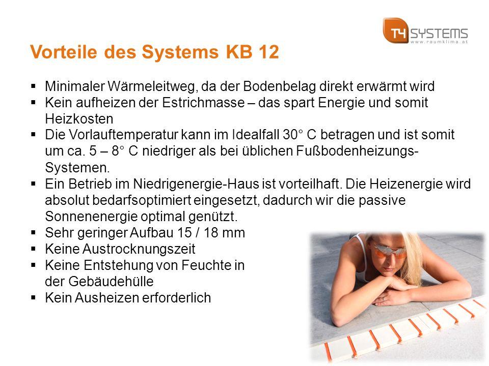 Vorteile des Systems KB 12  Minimaler Wärmeleitweg, da der Bodenbelag direkt erwärmt wird  Kein aufheizen der Estrichmasse – das spart Energie und somit Heizkosten  Die Vorlauftemperatur kann im Idealfall 30° C betragen und ist somit um ca.