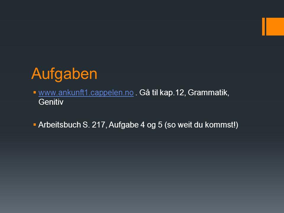 Aufgaben  www.ankunft1.cappelen.no. Gå til kap.12, Grammatik, Genitiv www.ankunft1.cappelen.no  Arbeitsbuch S. 217, Aufgabe 4 og 5 (so weit du komms