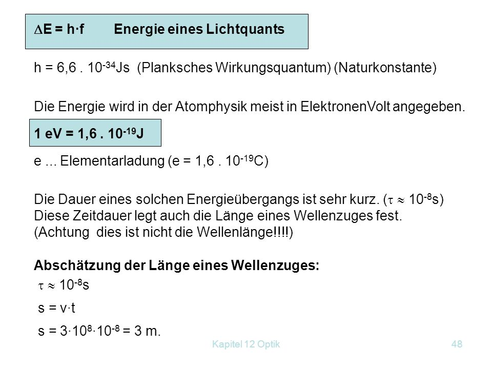 Kapitel 12 Optik47  E = E 2 –E 1 = h·f h=6,63·10 –34 Js Plancksches Wirkungsquantum h=6,63·10 –34 Js Plancksches Wirkungsquantum