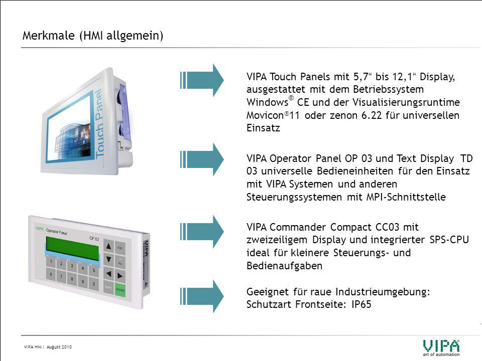 VIPA HMI  August 2010 Merkmale (Touch Panels)  Display-Größen von 5,7 bis 12,1  Horizontale und vertikale Darstellung im 90°-Raster einstellbar  Display-Typ STN LCD monochrom und TFT color  Prozessor XSCALE 520MHz oder 800MHz  Speicher bis zu 2GByte integriert, via SD, MMC und CF Typ II Card erweiterbar  Schnittstellen RS232, RS485, RS422, MPI, PROFIBUS-DP-Slave, Ethernet RJ45, USB-A und USB-B on Board (je nach Variante)  Betriebssystem Windows ® CE vorinstalliert  Visualisierungsruntime vorinstalliert: Movicon ® 11 oder zenon 6.22  Zertifizierung nach CE und UL
