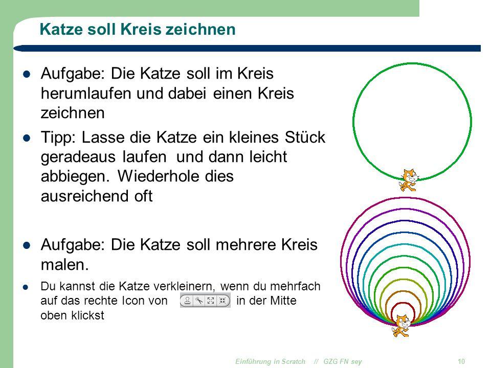 Einführung in Scratch // GZG FN sey10 Katze soll Kreis zeichnen Aufgabe: Die Katze soll im Kreis herumlaufen und dabei einen Kreis zeichnen Tipp: Lass