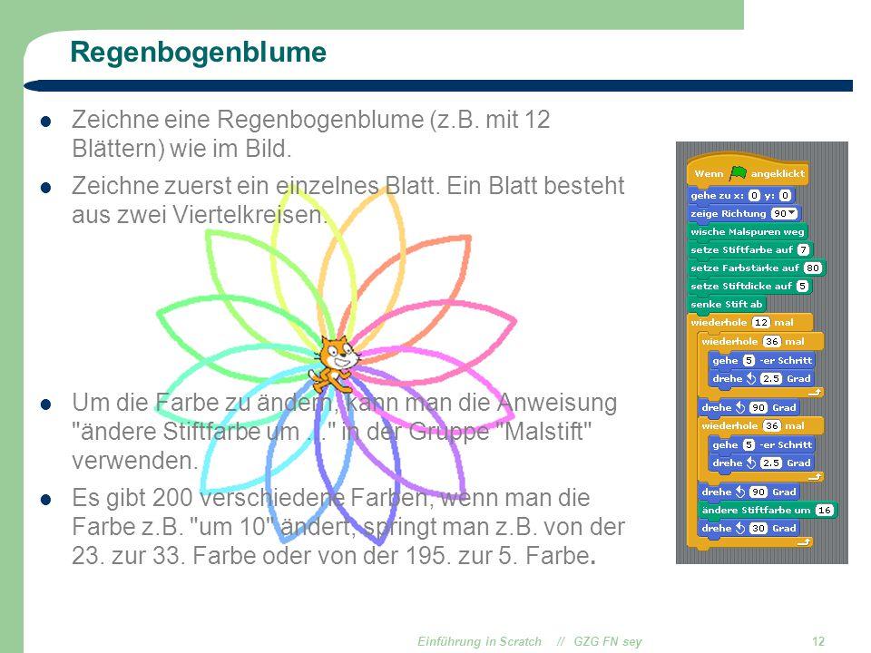 Einführung in Scratch // GZG FN sey12 Regenbogenblume Zeichne eine Regenbogenblume (z.B. mit 12 Blättern) wie im Bild. Zeichne zuerst ein einzelnes Bl