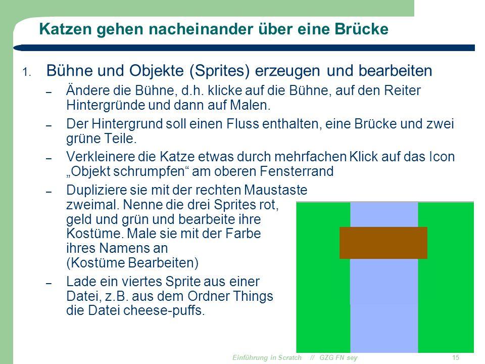 Einführung in Scratch // GZG FN sey15 Katzen gehen nacheinander über eine Brücke 1. Bühne und Objekte (Sprites) erzeugen und bearbeiten – Ändere die B