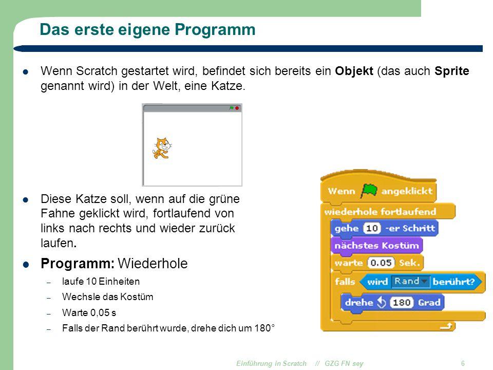 Einführung in Scratch // GZG FN sey6 Das erste eigene Programm Wenn Scratch gestartet wird, befindet sich bereits ein Objekt (das auch Sprite genannt