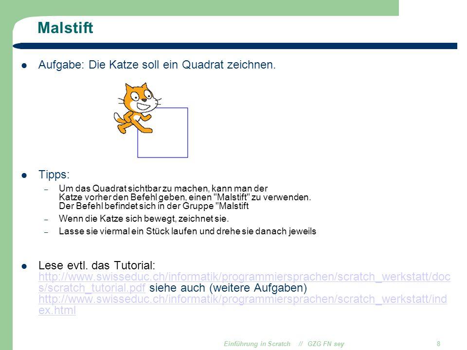 Einführung in Scratch // GZG FN sey8 Malstift Aufgabe: Die Katze soll ein Quadrat zeichnen. Tipps: – Um das Quadrat sichtbar zu machen, kann man der K