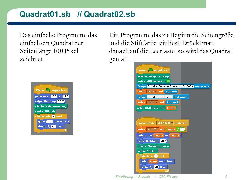 Einführung in Scratch // GZG FN sey9 Quadrat01.sb // Quadrat02.sb Das einfache Programm, das einfach ein Quadrat der Seitenlänge 100 Pixel zeichnet. E