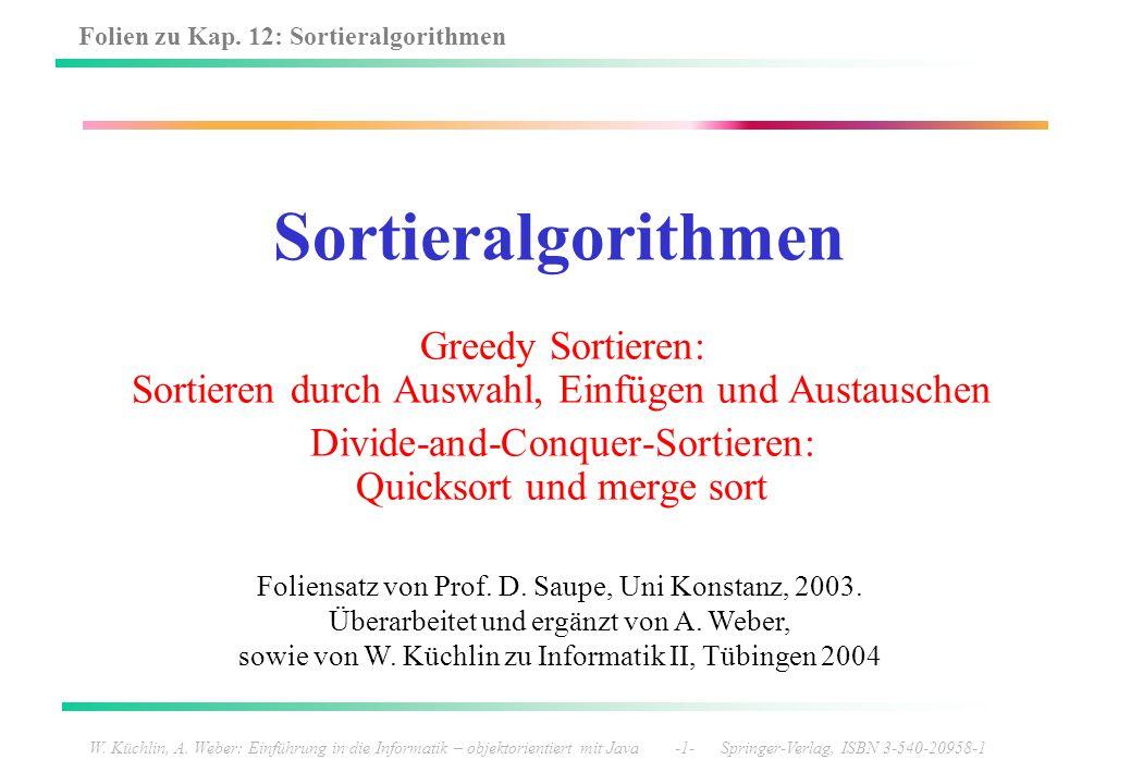 Folien zu Kap. 12: Sortieralgorithmen W. Küchlin, A. Weber: Einführung in die Informatik – objektorientiert mit Java -1- Springer-Verlag, ISBN 3-540-2