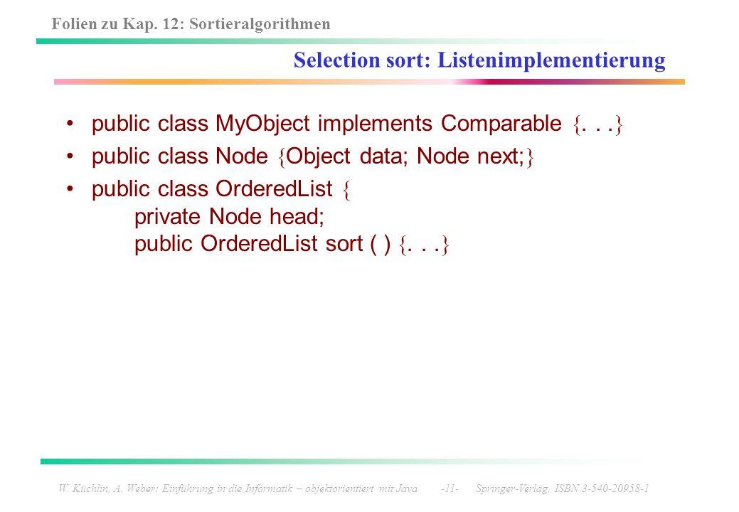 Folien zu Kap. 12: Sortieralgorithmen W. Küchlin, A. Weber: Einführung in die Informatik – objektorientiert mit Java -11- Springer-Verlag, ISBN 3-540-