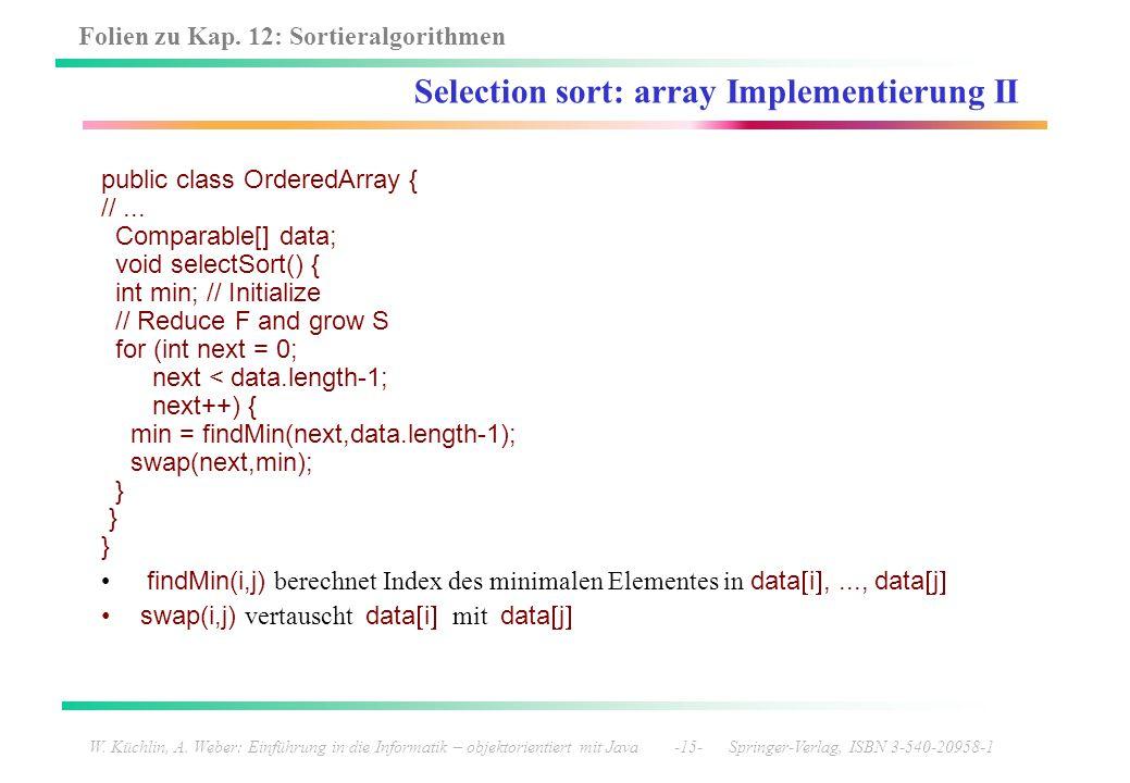 Folien zu Kap. 12: Sortieralgorithmen W. Küchlin, A. Weber: Einführung in die Informatik – objektorientiert mit Java -15- Springer-Verlag, ISBN 3-540-