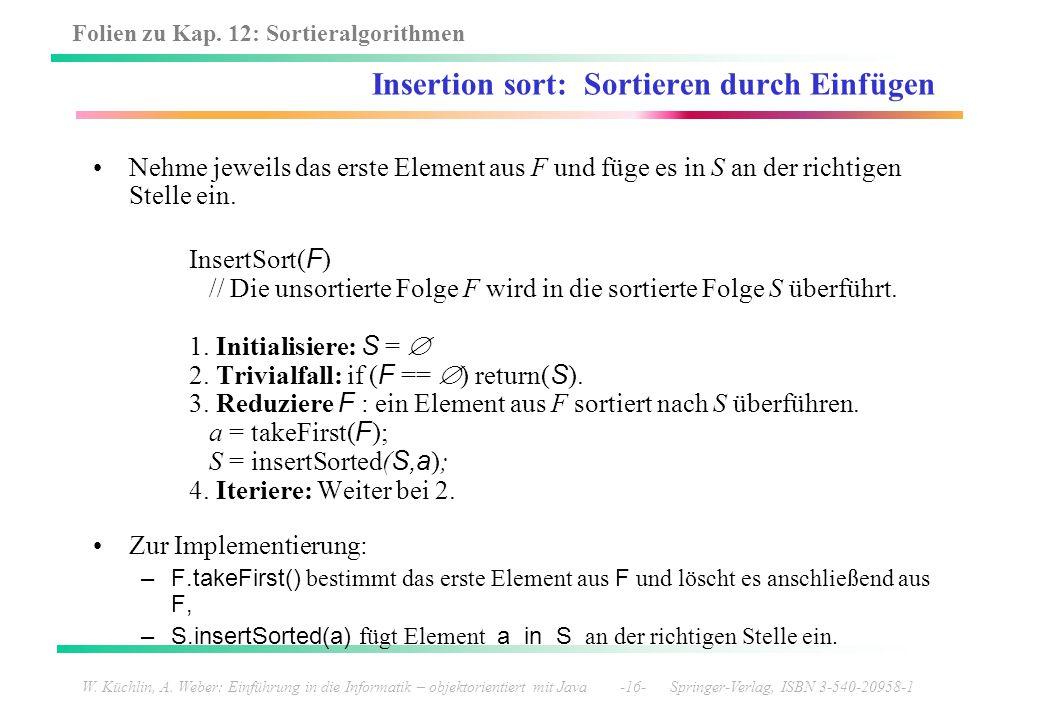 Folien zu Kap. 12: Sortieralgorithmen W. Küchlin, A. Weber: Einführung in die Informatik – objektorientiert mit Java -16- Springer-Verlag, ISBN 3-540-