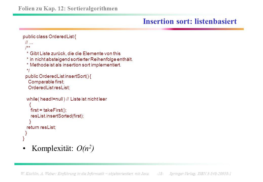 Folien zu Kap. 12: Sortieralgorithmen W. Küchlin, A. Weber: Einführung in die Informatik – objektorientiert mit Java -18- Springer-Verlag, ISBN 3-540-