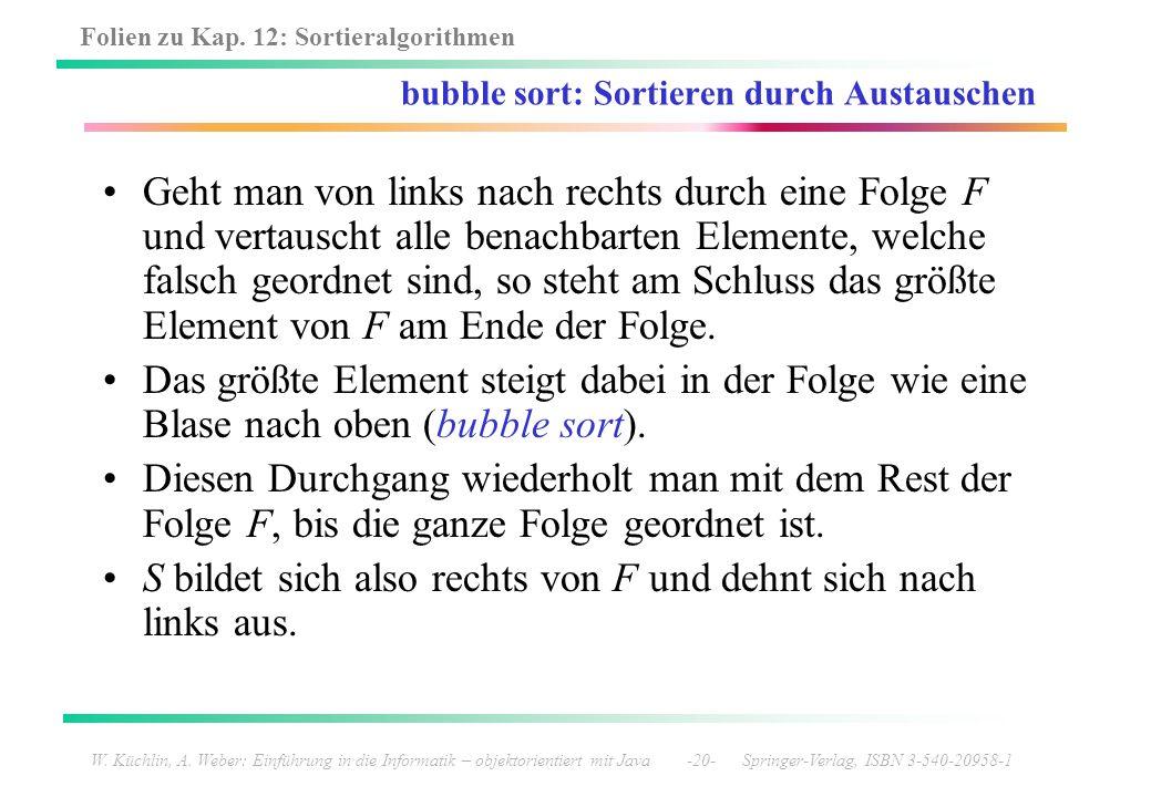 Folien zu Kap. 12: Sortieralgorithmen W. Küchlin, A. Weber: Einführung in die Informatik – objektorientiert mit Java -20- Springer-Verlag, ISBN 3-540-