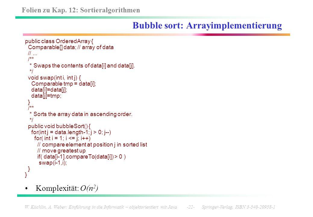 Folien zu Kap. 12: Sortieralgorithmen W. Küchlin, A. Weber: Einführung in die Informatik – objektorientiert mit Java -22- Springer-Verlag, ISBN 3-540-