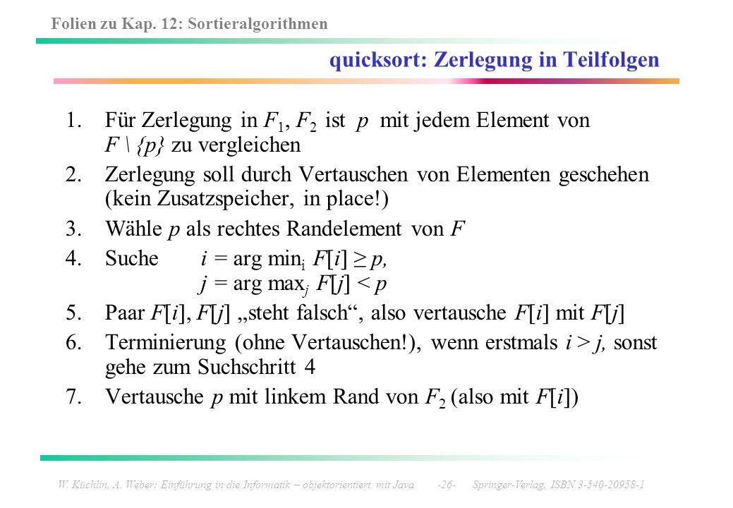 Folien zu Kap. 12: Sortieralgorithmen W. Küchlin, A. Weber: Einführung in die Informatik – objektorientiert mit Java -26- Springer-Verlag, ISBN 3-540-