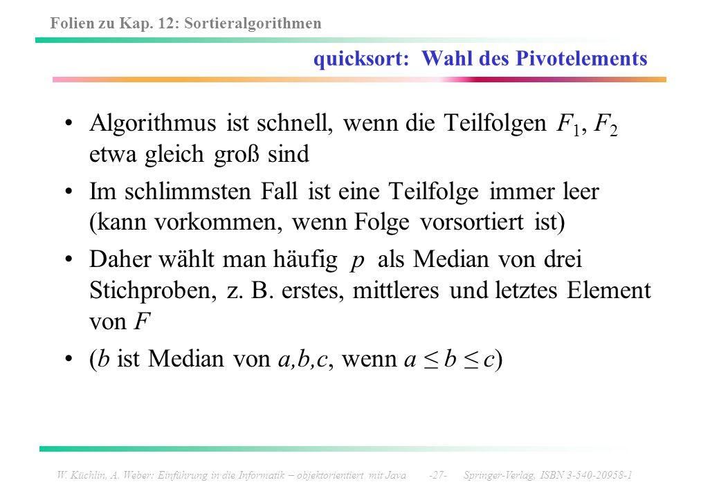Folien zu Kap. 12: Sortieralgorithmen W. Küchlin, A. Weber: Einführung in die Informatik – objektorientiert mit Java -27- Springer-Verlag, ISBN 3-540-