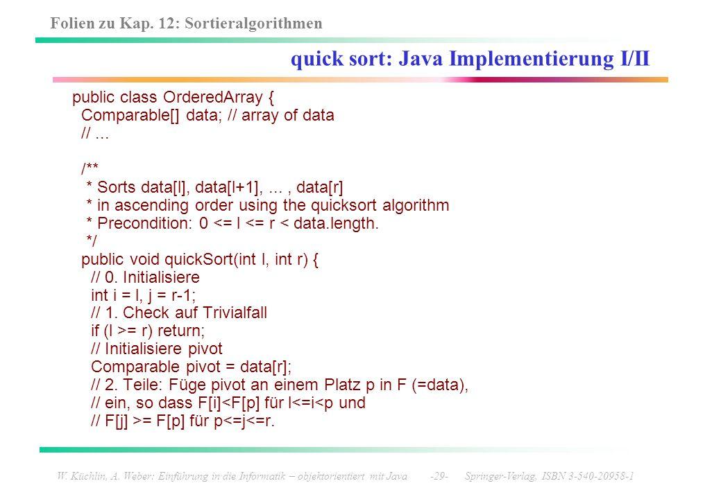 Folien zu Kap. 12: Sortieralgorithmen W. Küchlin, A. Weber: Einführung in die Informatik – objektorientiert mit Java -29- Springer-Verlag, ISBN 3-540-
