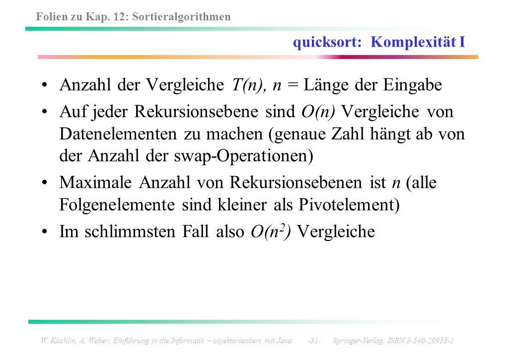 Folien zu Kap. 12: Sortieralgorithmen W. Küchlin, A. Weber: Einführung in die Informatik – objektorientiert mit Java -31- Springer-Verlag, ISBN 3-540-