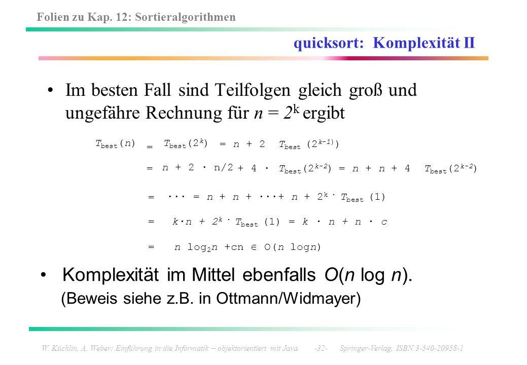 Folien zu Kap. 12: Sortieralgorithmen W. Küchlin, A. Weber: Einführung in die Informatik – objektorientiert mit Java -32- Springer-Verlag, ISBN 3-540-