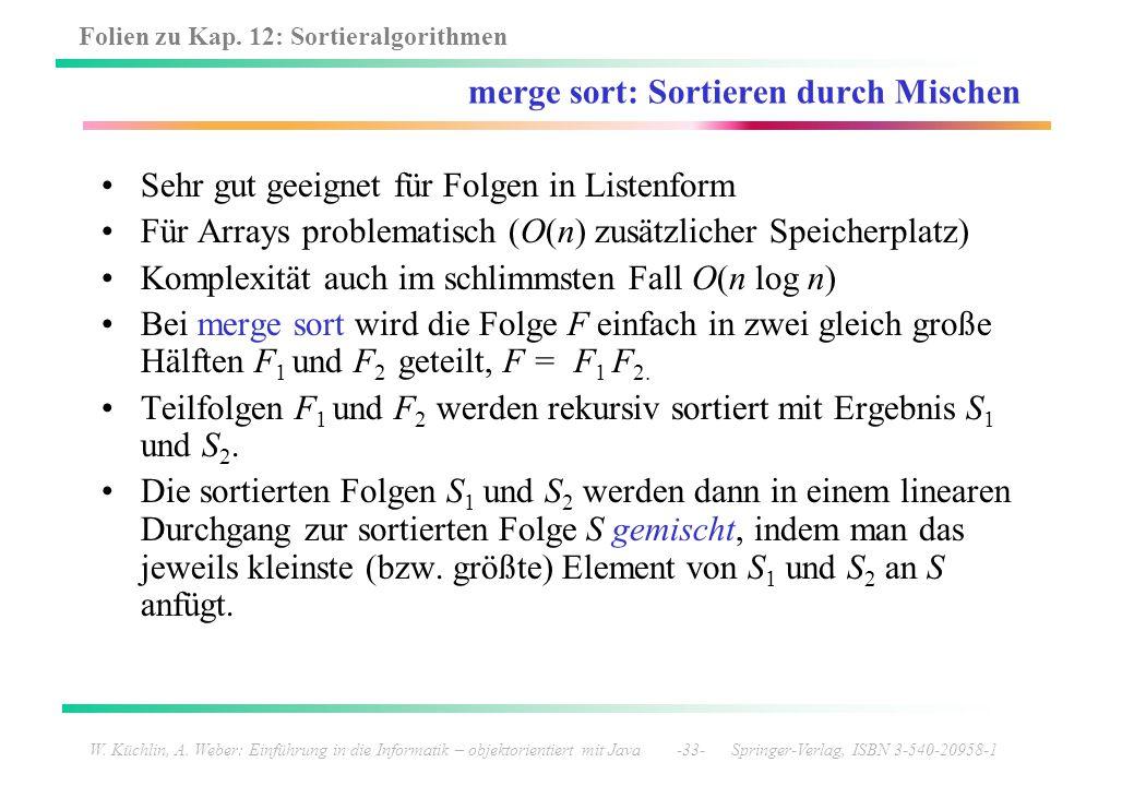 Folien zu Kap. 12: Sortieralgorithmen W. Küchlin, A. Weber: Einführung in die Informatik – objektorientiert mit Java -33- Springer-Verlag, ISBN 3-540-