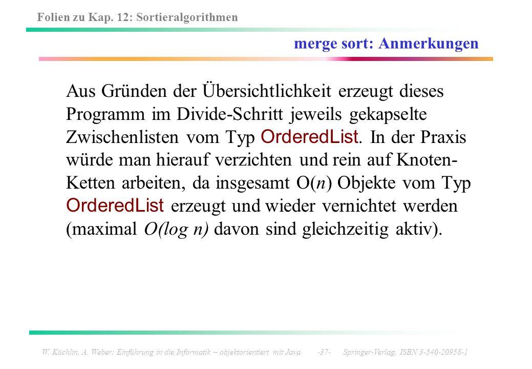 Folien zu Kap. 12: Sortieralgorithmen W. Küchlin, A. Weber: Einführung in die Informatik – objektorientiert mit Java -37- Springer-Verlag, ISBN 3-540-
