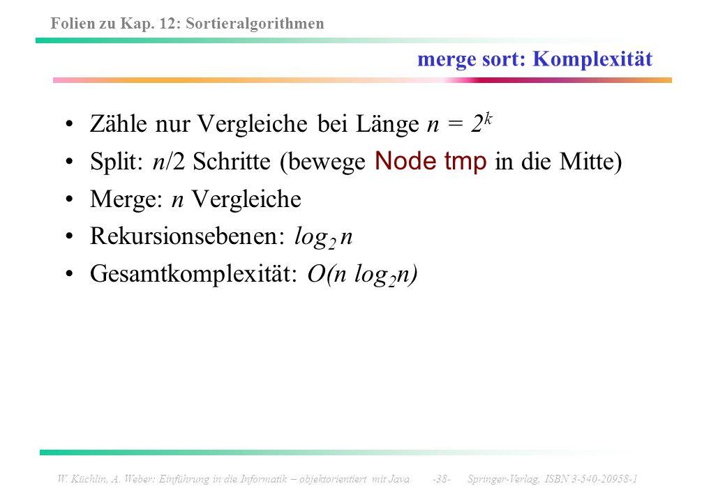Folien zu Kap. 12: Sortieralgorithmen W. Küchlin, A. Weber: Einführung in die Informatik – objektorientiert mit Java -38- Springer-Verlag, ISBN 3-540-