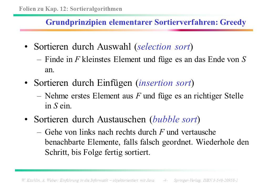 Folien zu Kap. 12: Sortieralgorithmen W. Küchlin, A. Weber: Einführung in die Informatik – objektorientiert mit Java -4- Springer-Verlag, ISBN 3-540-2