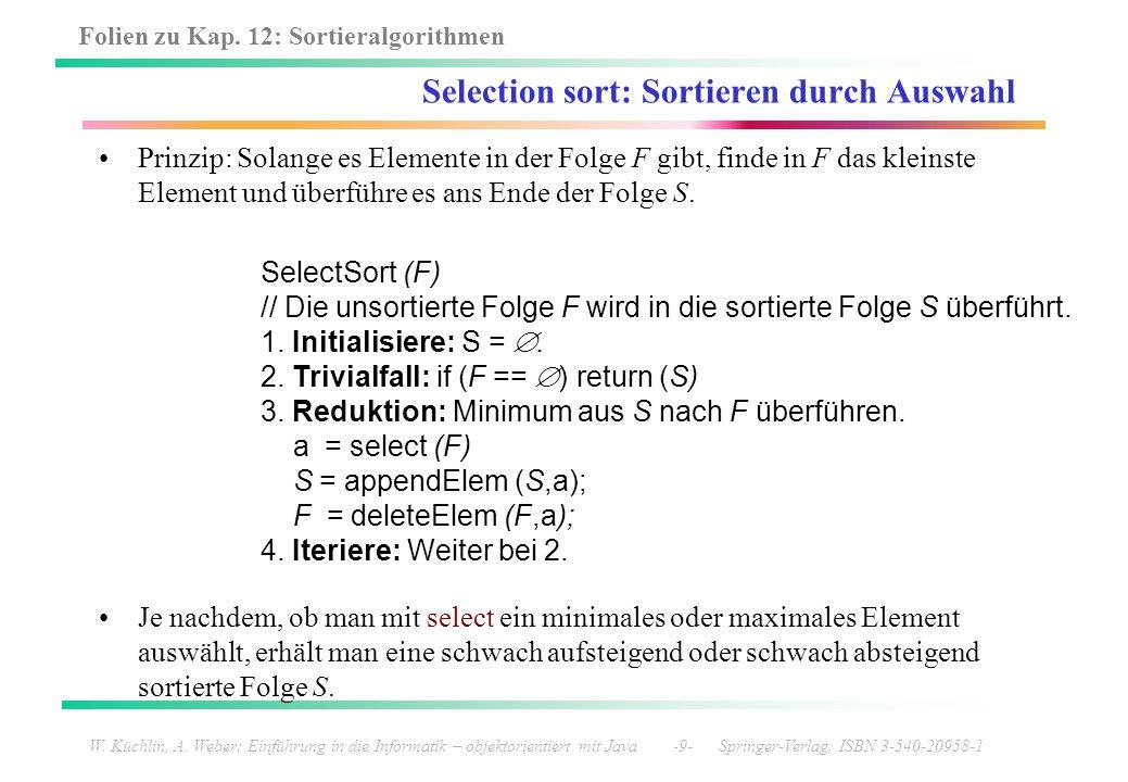 Folien zu Kap. 12: Sortieralgorithmen W. Küchlin, A. Weber: Einführung in die Informatik – objektorientiert mit Java -9- Springer-Verlag, ISBN 3-540-2