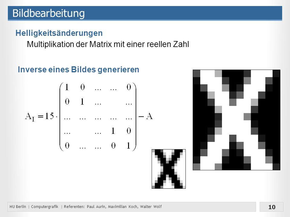 HU Berlin | Computergrafik | Referenten: Paul Aurin, Maximilian Koch, Walter Wolf 10 Bildbearbeitung Helligkeitsänderungen Multiplikation der Matrix mit einer reellen Zahl Inverse eines Bildes generieren