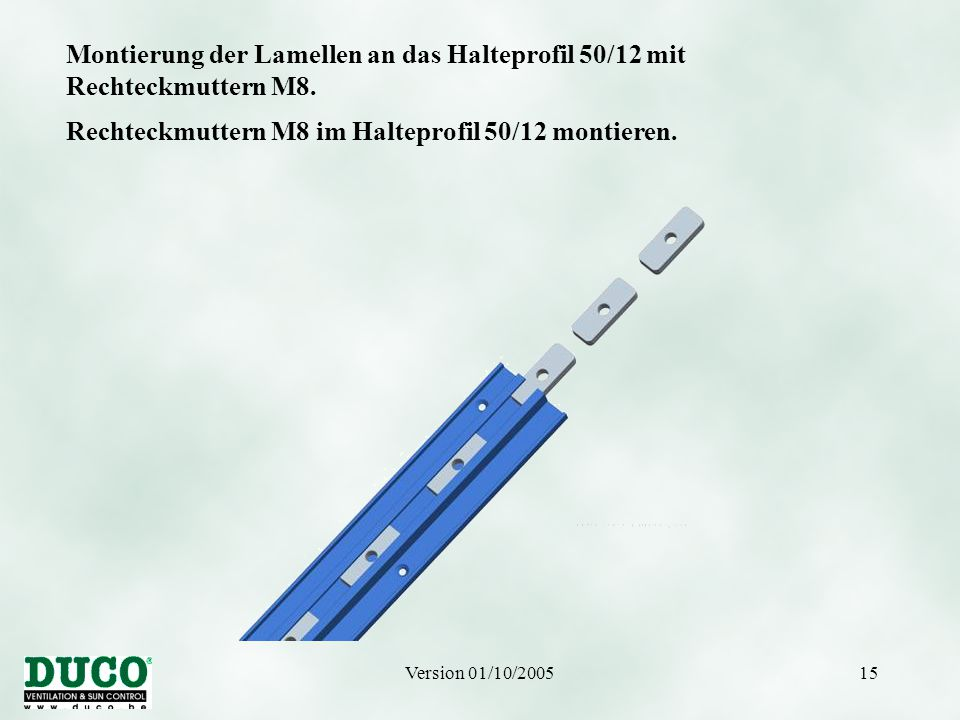 Version 01/10/200515 Montierung der Lamellen an das Halteprofil 50/12 mit Rechteckmuttern M8. Rechteckmuttern M8 im Halteprofil 50/12 montieren.