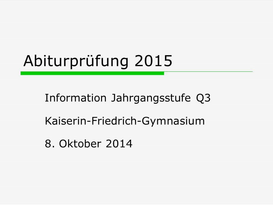 Abiturprüfung 2015 Information Jahrgangsstufe Q3 Kaiserin-Friedrich-Gymnasium 8. Oktober 2014