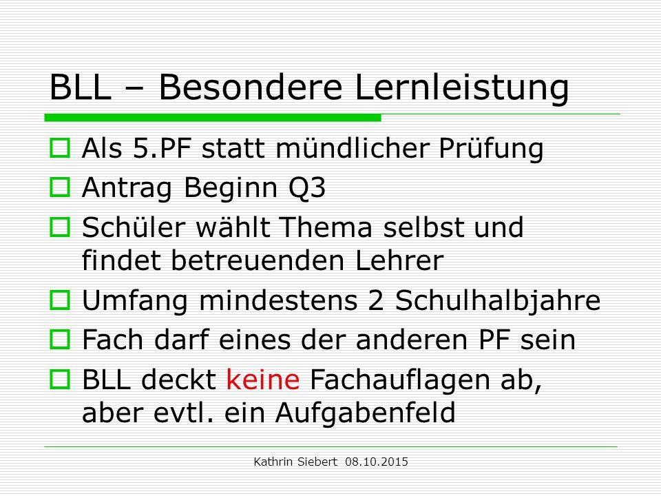 Kathrin Siebert 08.10.2015 BLL – Besondere Lernleistung  Als 5.PF statt mündlicher Prüfung  Antrag Beginn Q3  Schüler wählt Thema selbst und findet betreuenden Lehrer  Umfang mindestens 2 Schulhalbjahre  Fach darf eines der anderen PF sein  BLL deckt keine Fachauflagen ab, aber evtl.