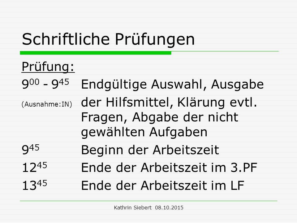 Kathrin Siebert 08.10.2015 Schriftliche Prüfungen Prüfung: 9 00 -9 45 Endgültige Auswahl, Ausgabe (Ausnahme:IN) der Hilfsmittel, Klärung evtl.