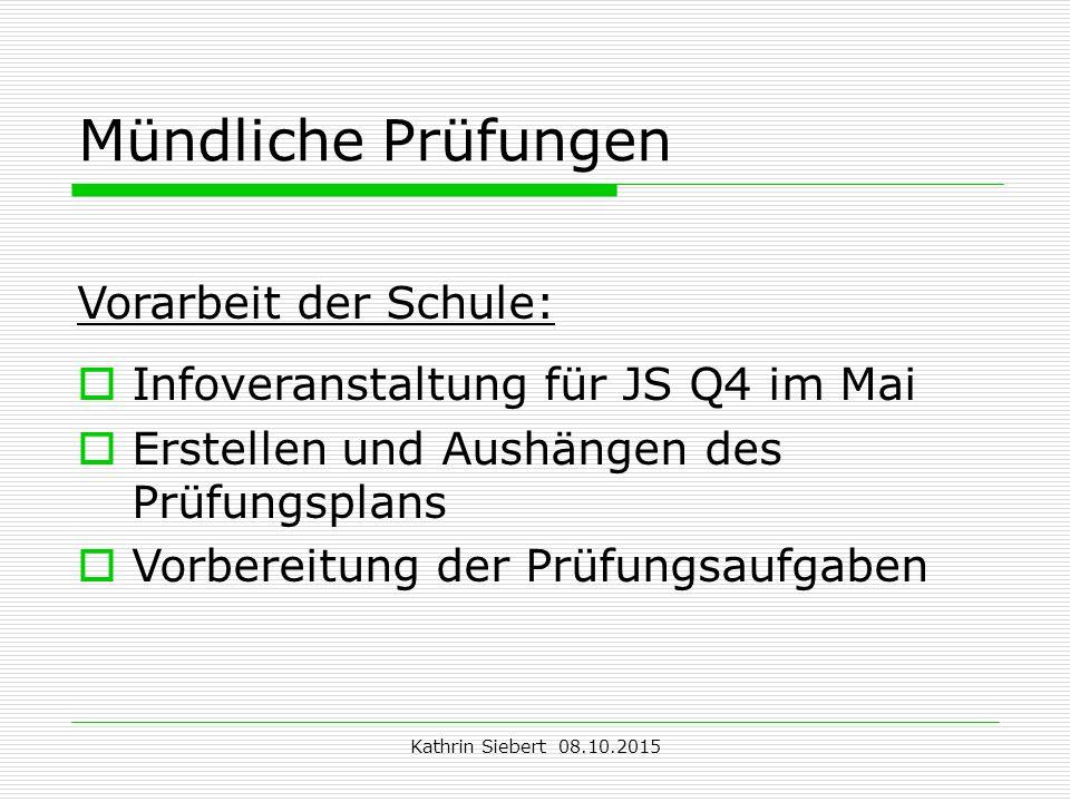 Kathrin Siebert 08.10.2015 Mündliche Prüfungen Vorarbeit der Schule:  Infoveranstaltung für JS Q4 im Mai  Erstellen und Aushängen des Prüfungsplans  Vorbereitung der Prüfungsaufgaben