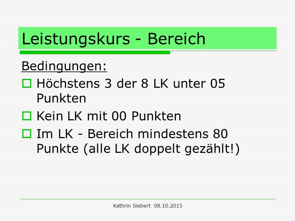 Kathrin Siebert 08.10.2015 Leistungskurs - Bereich Bedingungen:  Höchstens 3 der 8 LK unter 05 Punkten  Kein LK mit 00 Punkten  Im LK - Bereich mindestens 80 Punkte (alle LK doppelt gezählt!)