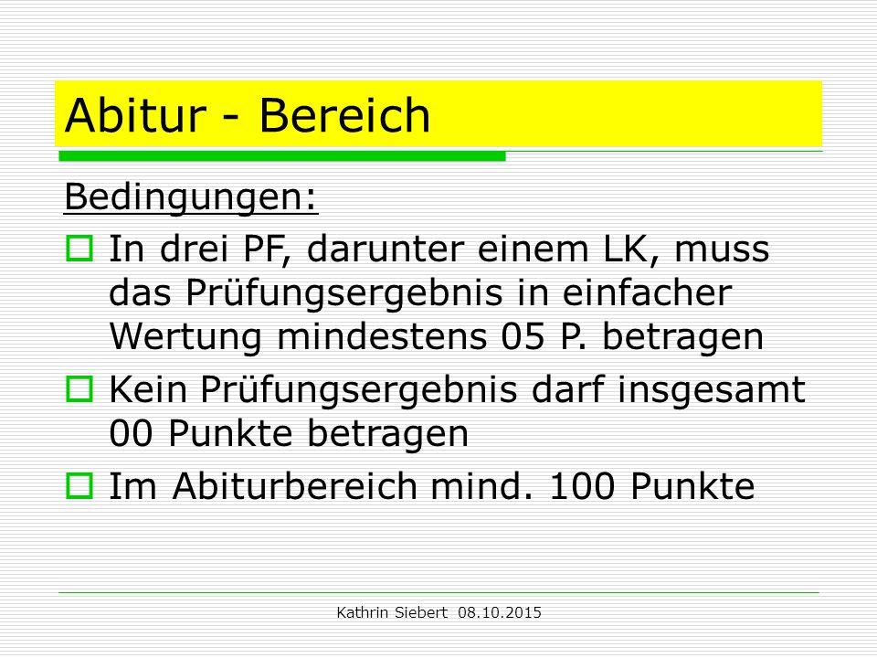 Kathrin Siebert 08.10.2015 Abitur - Bereich Bedingungen:  In drei PF, darunter einem LK, muss das Prüfungsergebnis in einfacher Wertung mindestens 05 P.